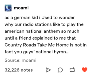 meirl by VarysIsAMermaid69 MORE MEMES: moami  as a german kid i Used to wonder  why our radio stations like to play the  american national anthem so much  until a friend explained to me that  Country Roads Take Me Home is not in  fact you guys' national hymn...  Source: moami  32,226 notes meirl by VarysIsAMermaid69 MORE MEMES