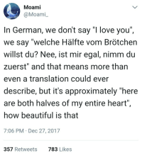 "Beautiful, Love, and I Love You: Moami  @Moami  In German, we don't say ""I love you""  we say ""welche Hälfte vom Brötchen  willst du? Nee, ist mir egal, nimm du  zuerst"" and that means more than  even a translation could ever  describe, but it's approximately ""here  are both halves of my entire heart""  how beautiful is that  7:06 PM Dec 27, 2017  357 Retweets  783 Likes <p>Take both halves of my entire heart</p>"