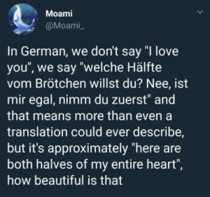 "So romantic!: Moami  @Moami  In German, we don't say ""I love  you', we say ""welche Hälfte  vom Brötchen willst du? Nee, ist  mir egal, nimm du zuerst"" and  that means more than even a  translation could ever describe,  but it's approximately ""here are  both halves of my entire heart""  how beautiful is that So romantic!"