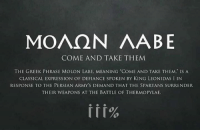 """Memes, King Leonidas, and Army: MOAQN AABE  COME AND TAKE THEM  THE GREEK PHRASE MOLON LABE, MEANING COME AND TAKE THEM,"""" IS A  CLASSICAL EXPRESSION OF DEFIANCE SPOKEN BY KING LEONIDAS I IN  RESPONSE TO THE PERSIAN ARMYS DEMAND THAT THE SPARTANS SURRENDER  THEIR WEAPONS AT THE BATTLE OF THERMOPYLAE. #MOLONLABE ~SS"""