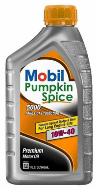 "'Tis the season... for pumpkin spice everything, Tysonists. ""Now your car can get the pumpkin spice performance it needs!"": Mobil  Pumpkin  Spice  5000  Miles of Protection  Protects Against Sludge & Wear  For Long Engine Life  Premium  Motor Oil  U.S. Qt/946mL. 'Tis the season... for pumpkin spice everything, Tysonists. ""Now your car can get the pumpkin spice performance it needs!"""