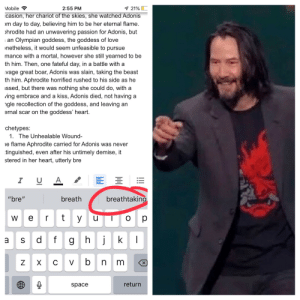 """Pretty Sure Keanu Reeves is trying to help me with my Pre-IB project.: Mobile  7 21%  2:55 PM  casion, her chariot of the skies, she watched Adonis  m day to day, believing him to be her eternal flame.  hrodite had an unwavering passion for Adonis, but  an Olympian goddess, the goddess of love  netheless, it would seem unfeasible to pursue  mance with a mortal, however she still yearned to be  th him. Then, one fateful day, in a battle with a  vage great boar, Adonis was slain, taking the beast  th him. Aphrodite horrified rushed to his side as he  ssed, but there was nothing she could do, with a  ving embrace and a kiss, Adonis died, not having a  ngle recollection of the goddess, and leaving an  ernal scar on the goddess' heart.  chetypes:  1. The Unhealable Wound  e flame Aphrodite carried for Adonis was never  tinguished, even after his untimely demise, it  stered in her heart, utterly bre  I  U A  breathtaking  breath  """"bre""""  rt  y  w e  u  fg hj  k  S  a  vb  Z  X  m  X  return  space  !!  C Pretty Sure Keanu Reeves is trying to help me with my Pre-IB project."""