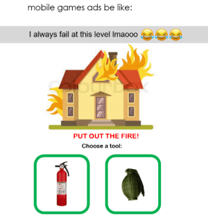 awesomesthesia:  Dang mobile ads: mobile games ads be like:  I always fail at this level Imaooo  PUT OUT THE FIRE!  Choose a tool awesomesthesia:  Dang mobile ads