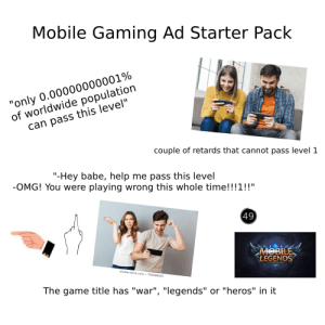 """Mobile Gaming Ad Starter Pack: Mobile Gaming Ad Starter Pack  """"only 0.00000000001%  of worldwide population  can pass this level""""  couple of retards that cannot pass level 1  """"-Hey babe, help me pass this level  -OMG! You were playing wrong this whole time!!!1!!""""  (49)  MOBILE  LEGENDS  shutterstock.com 759588055  The game title has """"war"""", """"legends"""" or """"heros"""" in it Mobile Gaming Ad Starter Pack"""