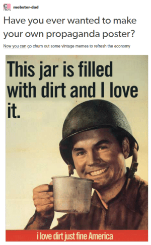 "America, Dad, and Love: mobster-dad  Have you ever wanted to make  your own propaganda poster?  Now you can go churn out some vintage memes to refresh the economy  This jar is filled  with dirt and I love  it.  i love dirt just fine America ""Have you ever wanted to make your own propaganda poster?"""