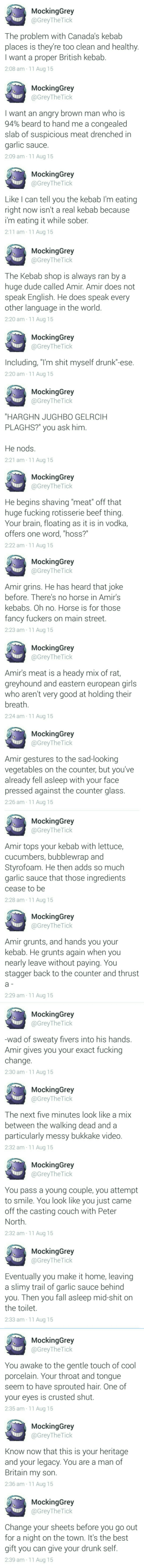 """Beard, Beef, and Drunk: MockingGrey  @GreyThe Tick  The problem with Canada's kebab  places is they're too clean and healthy.  I want a proper British kebab.  2:08 am 11 Aug 15  MockingGrey  @GreyThe Tick  I want an angry brown man who is  94% beard to hand me a congealed  slab of suspicious meat drenched in  garlic sauce.  2:09 am 11 Aug 15  MockingGrey  @GreyTheTick  Like I can tell you the kebab I'm eating  right now isn't a real kebab because  i'm eating it while sober  2:11 am 11 Aug 15  MockingGrey  @GreyThe Tick  The Kebab shop is always ran by a  huge dude called Amir. Amir does not  speak English. He does speak every  other language in the world.  2:20 am 11 Aug 15  MockingGrey  @GreyThe Tick  Including, """"I'm shit myself drunk""""-ese.  2:20 am-11 Aug 15  MockingGrey  @GreyThe Tick  """"HARGHN JUGHBO GELRCIH  PLAGHS?"""" you ask him.  Нe nods.  2:21 am 11 Aug 15  MockingGrey  @GreyThe Tick  He begins shaving """"meat"""" off that  huge fucking rotisserie beef thing.  Your brain, floating as it is in vodka,  offers one word, """"hoss?""""  2:22 am 11 Aug 15  MockingGrey  @GreyThe Tick  Amir grins. He has heard that joke  before. There's no horse in Amir's  kebabs. Oh no. Horse is for those  fancy fuckers on main street  2:23 am 11 Aug 15  MockingGrey  @GreyThe Tick  Amir's meat is a heady mix of rat,  greyhound and eastern european girls  who aren't very good at holding their  breath  2:24 am 11 Aug 15  MockingGrey  @GreyThe Tick  Amir gestures to the sad-looking  vegetables on the counter, but you've  already fell asleep with your face  pressed against the counter glass.  2:26 am 11 Aug 15  MockingGrey  @GreyTheTick  Amir tops your kebab with lettuce,  cucumbers, bubblewrap and  Styrofoam. He then adds so much  garlic sauce that those ingredients  cease to be  2:28 am 11 Aug 15  MockingGrey  @GreyTheTick  Amir grunts, and hands you your  kebab. He grunts again when you  nearly leave without paying. You  stagger back to the counter and thrust  a  2:29 am 11 Aug 15  MockingGrey  """