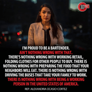 Democratic Socialism Now: MOCRATI  OW!  I'M PROUD TO BEA BARTENDER.  AINT NOTHING WRONG WITH THAT.  THERE'S NOTHING WRONG WITH WORKING RETAIL,  FOLDING CLOTHES FOR OTHER PEOPLE TO BUY. THERE IS  NOTHING WRONG WITH PREPARING THE FOOD THAT YOUR  NEIGHBORS WILL EAT. THERE IS NOTHING WRONG WITH  DRIVING THE BUSESTHAT TAKE YOUR FAMILY TO WORK.  THERE IS NOTHING WRONG WITH BEING A WORKING  PERSON IN THE UNITED STATES OF AMERICA  REP. ALEXANDRIA OCASIO-CORTEZ Democratic Socialism Now