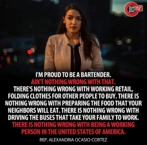 (W) Alexandria Ocasio-Cortez is right.: MOCRATI  W!  I'M PROUD TO BEA BARTENDER.  AINT NOTHING WRONG WITH THAT.  THERE'S NOTHING WRONG WITH WORKING RETAIL,  FOLDING CLOTHES FOR OTHER PEOPLE TO BUY. THERE IS  NOTHING WRONG WITH PREPARING THE FOOD THAT YOUR  NEIGHBORS WILL EAT. THERE IS NOTHING WRONG WITH  DRIVING THE BUSES THAT TAKE YOUR FAMILY TO WORK.  THERE IS NOTHING WRONG WITH BEING A WORKING  PERSON IN THE UNITED STATES OF AMERICA.  REP. ALEXANDRIA OCASIO-CORTEZ (W) Alexandria Ocasio-Cortez is right.