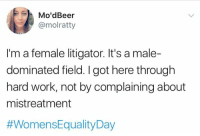 hardly working: Mo'dBeer  @molratty  I'm a female litigator. It's a male-  dominated field. I got here through  hard work, not by complaining about  mistreatment