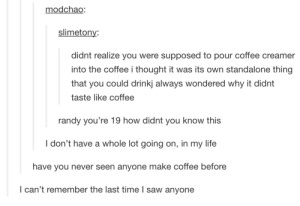 Life, Saw, and Coffee: modchao:  slimetony  didnt realize you were supposed to pour coffee creamer  into the coffee i thought it was its own standalone thing  that you could drinkj always wondered why it didnt  taste like coffee  randy you're 19 how didnt you know this  I don't have a whole lot going on, in my life  have you never seen anyone make coffee before  I can't remember the last time I saw anyone I like my creamer with coffee and sugar