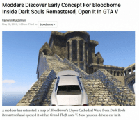 Gta V, Bloodborne, and Discover: Modders Discover Early Concept For Bloodborne  Inside Dark Souls Remastered, Open It In GTA V  Cameron Kunzelman  May 28, 2018, 9:00am Filed to: bloodborne*  A modder has extracted a map of Bloodborne's Upper Cathedral Ward from Dark Souls  Remastered and opened it within Grand Theft Auto V. Now you can drive a car in it.