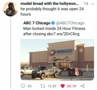 Whats in a name? (via /r/BlackPeopleTwitter): model broad with the hollywoo... 1d v  he probably thought it was open 24  hours  ABC 7 Chicago @ABC7Chicago  Man locked inside 24 Hour Fitness  after closing abc7.ws/2DrCXcg  TNESSS  HOUR  65  15.2K  60.1K Whats in a name? (via /r/BlackPeopleTwitter)