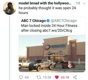 Whats in a name? by djsekani MORE MEMES: model broad with the hollywoo... 1d v  he probably thought it was open 24  hours  ABC 7 Chicago @ABC7Chicago  Man locked inside 24 Hour Fitness  after closing abc7.ws/2DrCXcg  TNESSS  HOUR  65  15.2K  60.1K Whats in a name? by djsekani MORE MEMES