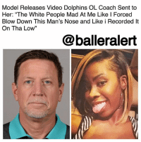 "All Lives Matter, Facebook, and Friends: Model Releases Video Dolphins OL Coach Sent to  Her: ""The White People Mad At Me Like l Forced  Blow Down This Man's Nose and Like i Recorded lt  On Tha Low""  13  @balleralert Model Releases Video Dolphins OL Coach Sent to Her: ""The White People Mad At Me Like I Forced Blow Down This Man's Nose and Like i Recorded It On Tha Low"" - blogged by @MsJennyb ⠀⠀⠀⠀⠀⠀⠀ ⠀⠀⠀⠀⠀⠀⠀ Over the weekend, a video surfaced of MiamiDolphins' offensive line coach ChrisFoerster, snorting a white powder before a meeting. Just one day after its release, Foerster stepped down from his position, as the team continued its investigation into the video. ⠀⠀⠀⠀⠀⠀⠀ ⠀⠀⠀⠀⠀⠀⠀ Now, just hours after the news of Foerster's resignation surfaced, the model behind the release has spoken out about the incriminating video. According to the NY Post, KijuanaNige said she released the video over the increased tensions concerning the national anthem. ⠀⠀⠀⠀⠀⠀⠀ ⠀⠀⠀⠀⠀⠀⠀ ""I have plenty of white friends so I'm not making this a race issue. People are missing the point,"" she wrote, in a now-deleted comment. ""My point is everyone has to be held accountable for their decisions. They roast players over anthems, while the coaches be high as sh*t and probably can't sing along."" ⠀⠀⠀⠀⠀⠀⠀ ⠀⠀⠀⠀⠀⠀⠀ ""The white people mad at me like I forced blow down this man's nose and like I recorded it on tha low,"" Nige wrote on Facebook. ""No those are his habits and he recorded himself and sent it to me professing his love. So quick to make excuses for him but will roast a minority player over an anthem, dog fight, weed, domestic issues etc. But ya'll keep saying ALL LIVES MATTER STFU!!"" she added. ⠀⠀⠀⠀⠀⠀⠀ ⠀⠀⠀⠀⠀⠀⠀ Although Foerster has resigned, the organization has offered to get the former coach the help he needs. What are your thoughts?"