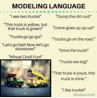 "Modeling language by Mrs. SpeechieP: MODELING LANGUAGE  ""Dump the dirt out!""  Il  I see two trucks!  This truck is yellow, but  ""Crane goes up up up!""  that truck is green!""  ""Trucks go go go!""  ""Let's go fast! Now let's go  Trucks go on the road.""  SloooOOW!  ""Drive the truck!""  ""Whoa! Cool! Fun!""  ""Trucks are big!""  "" That truck is yours, this  truck is mine.""  AING  ""I like trucks!""  MrsSpeechieP Modeling language by Mrs. SpeechieP"