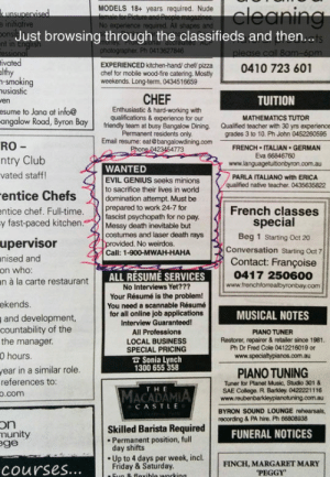 srsfunny:Evil Genius Needs Some Help: MODELS 18+ years required. Nude  No  All  Just browsing through the classifieds and then..  ts  nt in  Ph 041  EXPERIENCED kitchen-hand tpzza  chef for mobile wood-fire catering. Mostly  chel for mobile wood-  weekends. Long-term. 0434516659  0410 723 601  601  -smoking  usiastic  en  esume to Jana at info@  CHEF  Enthusiastic & hard-working with  qualifications & experience for our  TUITION  MATHEMATICS TUTOR  grades 3 to 10. Ph John 0452260595  angalow Road, Byron Bay  RO  ntry Club  friendly team at busy Bangalow Dining. Qualified teacher with 30 yrs experience  Permanent residents only  Email resume: eat@bangalowdining.com  Phone 0423454773  FRENCH·ITALIAN-GERMAN  Eva 66846760  www.languagetuitionbyron.com.au  WANTED  vated staff!  PARLA ITALIANO with ERICA  qualified native teacher. 0435635822  EVIL GENIUS seeks minions  to sacrifice their lives in world  domination attempt. Must be  ntice chef. Full-time. prepared to work 24-7 for  y fast-paced kitchenMessy death inevitable but  fascist psychopath for no pay  special  Beg 1 Starting Oct 20  Conversation Starting Oct 7  Contact: Françoise  0417 250600  costumes and laser death rays  upervisor  nised and  on whO  n à la carte restaurant  provided. No weirdos.  Call: 1-900-MWAH-HAHA  4  ALL RÉSUME SERVICES  No Interviews Yet???  Your Résumé is the problem!  You need a scannable Résumé  for all online job applications  Interview Guaranteed!  All Professions  LOCAL BUSINESS  SPECIAL PRICING  com  ekends  and development,  countability of the  the manager  0 hours  MUSICAL NOTES  PIANO TUNER  Restorer, repairer & retailer since 1981.  Ph Dr Fred Cole 0412216019 or  www.specialt  Sonia Lynch  year  in a similar role.  1300 655 358  PIANO TUNING  references to  o.com  Tuner for Planet Music, Studio 301 &  TH E  SAE College. R. Barkley. 0422221116  www.reubenbarkleypianotuning.com.au  CASTLE  BYRON SOUND LOUNGE rehearsals,  recording & PA hire. Ph 66808938  on  nunity  ge  Skilled Barista Required RAL NOTICEs  .Permanent position, full  day shifts  Up to 4 days per week, incl.  Friday & Saturday  courses...  FINCH, MARGARET MARY  PEGGY srsfunny:Evil Genius Needs Some Help