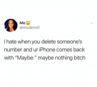 """Bitch, Friends, and Iphone: @modenx0  I hate when you delete someone's  number and ur iPhone comes back  with """"Maybe:""""maybe nothing bitch Dm to 10 friends if this is you 🔥"""