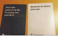 meirl: Moderate-to-severe  joint pain.  This is the  prime of my life.  I'm young, hot,  and full of meirl