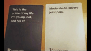 Life, Pain, and Hot: Moderate-to-severe  joint pain.  This is the  prime of my life.  I'm young, hot,  and full of  Cards Aainst Hman  4Cards Against Hurnanity