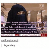 Memes, 🤖, and Dog: Moderator: Are you wearing a burqa becameDof your  strict and intolerant religion?  Woman: To be really honest, Iwould recommend you  to wear a burqa because your face looks likea cheap  and fake Louis Vuitton handbag with dog shit inside  swifting through:  legendary If any of yall are good with the latest photoshop software and are willing to fix up some logos for me please dm us -Justin