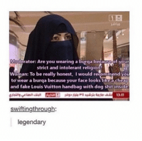 Tumblr, Dog, and Woman: Moderator: Are you wearing a burqa begausDof your  strict and intolerant religion  Woman: To be really honest, I would recommend you  to wear a burqa because your face looks likea cheap  and fake Louis vuitton handbag with dog shit inside  swiftingthrough  legendary I LOVE THIS