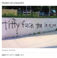 "Funny, Kanye, and Titties: Modern art is beautiful  titty fuck -ha lasagna  12/16/16, 10:05 PM  6,027  RETWEETS 10.9K  LIKES ""Follow @hood_videos for a shoutout"" - Kanye West 😂😂😂"