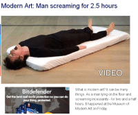 modern art: Modern Art: Man screaming for 25 hours  VIDEO  What is modern art? It can be many  Bitdefender  things. As a man lying on the floor and  Get the best real world protection so you can do  screaming incessantly for two and a half  your thing, protected.  hours. It happened at the Museum of  Modern Art on Friday