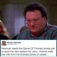 bowls of cereal: Modern Seinfeld  SeinfeldToday  Newman reads the Game Of Thrones books just  to spoil the new season for Jerry. Kramer sells  the milk from his finished bowls of cereal