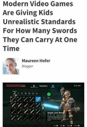 Modern problems require modern solutions: Modern Video Games  Are Giving Kids  Unrealistic Standards  For How Many Swords  They Can Carry At One  Time  Maureen Hofer  Blogger  61,040  Ad LoInventory  Www  CAnge A. San  LAS  24  Savage Lynel Sword  4 ac Up3  A busd ced by whte  78  T  e now  tdwn ary kow,  Sot  Rotae Modern problems require modern solutions