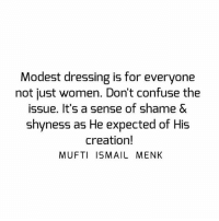 Memes, Women, and 🤖: Modest dressing is for everyone  not just women. Don't confuse the  issue. It's a sense of shame &  shyness as He expected of His  creation!  MUFTI ISMAIL MENK Tag • Share • Like Modest dressing is for everyone not just women. Don't confuse the issue. It's a sense of shame & shyness as He expected of His creation! muftimenk muftimenkfanpage muftimenkreminders Follow: @muftimenkofficial