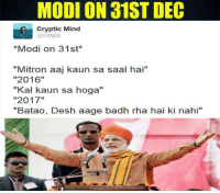 "Memes, 🤖, and Modis: MODI ON 31ST DEC  Cryptic Mind  Vishjo5  *Modi on 31st  ""Mitron aaj kaun sa saal hai""  ""2016""  ""Kal kaun sa hoga""  ""2017""  ""Batao, Desh aage badh rha hai ki nahi"" 😂"