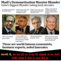 """Memes, The Worst, and Chiefs: Modi's Demonetisation Massive Blunder  India's Biggest Blunder taking back decades  Editor-in-Chief of  Leading economist Nobel laureate and Nobel Laureate and  Forbes (Business  Kaushik Basu  economist Paul  eminent economist  ublication), Steve  Krugman said  Amartya Sen  Forbes  """"move might only  Demonetisation is  What India Has Done  """"the worst may be  force the compt to  despotic move  yet to come  To Its Money Is Sicken-  become more careful  ing And Immoral""""  in the future""""  These are world famous economists,  business experts, nobel laureates. प्रधानमंत्री जी, अब आप इसी स्तर के चार ऐसे अर्थशास्त्री का नाम बताइये जिन्होंने नोटबंदी के फैसले का स्वागत किया हो ।"""