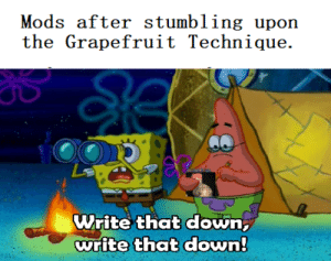 Now that is a game changer: Mods after stumbling upon  the Grapefruit Technique.  : A  Write that down  write that down Now that is a game changer