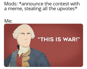 "A meme contest is a 7 day war: Mods: *announce the contest with  a meme, stealing all the upvotes*  Me:  ""THIS IS WAR!"" A meme contest is a 7 day war"