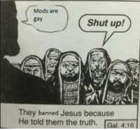 Jesus, Shut Up, and Dank Memes: Mods are  gay  Shut up!  They banned Jesus because  He told them the truth. Gal. 4:16