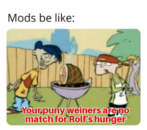Those mods....: Mods be like:  Your-puny weiners areno  match for Rolf's hunger Those mods....