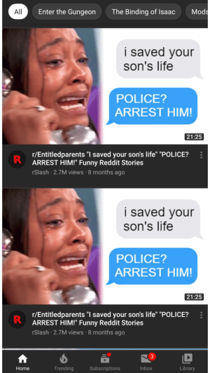 """Just looking through my YouTube home page: Mods  Enter the Gungeon  The Binding of Isaac  All  i saved your  son's life  POLICE?  ARREST HIM!  21:25  r/Entitledparents """"I saved your son's life"""" """"POLICE?  R  ARREST HIM!"""" Funny Reddit Stories  rSlash 2.7M views 8 months ago  i saved your  son's life  POLICE?  ARREST HIM!  21:25  r/Entitledparents """"I saved your son's life"""" """"I  ARREST HIM!"""" Funny Reddit Stories  rSlash 2.7M views 8 months ago  """"POLICE?  Library  Trending  Subscriptions  Inbox  Home  3  R Just looking through my YouTube home page"""
