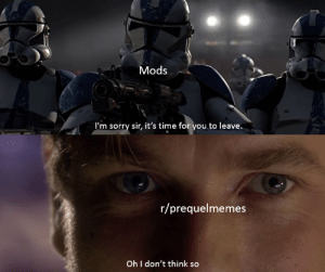 Sorry, Time, and The State: Mods  I'm sorry sir, it's time for you to leave.  r/prequelmemes  Oh I don't think so The state of this subreddit right now.