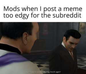 Disappointing to see absolutely no Mafia templates going around smh shake my head my head: Mods when I post a meme  too edgy for the subreddit  We'll have to consecrate the church again! Disappointing to see absolutely no Mafia templates going around smh shake my head my head