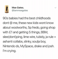 Take me back: Moe Gates  @lammoegates  90s babies had the best childhoods  dont @ me, these new kids wont know  about woolworths, 5p fredo, going shop  with £1 and getting 5 things, BBM,  slee(dont)ping, lime wire, tubidy, ja rule +  ashanti collabs, slinky, soulja boy,  Nintendo ds, MySpace, drake and josh.  I'm crying. Take me back