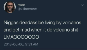 Shit, Volcano, and Deadass: moe  @killmemoe  Niggas deadass be living by volcanos  and get mad when it do volcano shit  LMAOOOOOOO  2018-06-06,_9:31 AM Damn volcanos