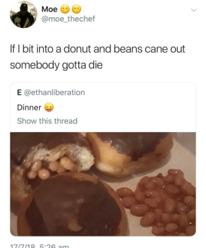 Dank, Memes, and Target: Moe  @moe_thechef  If I bit into a donut and beans cane out  somebody gotta die  E @ethanliberation  Dinner  Show this thread This tweet right here chief by AydanOfHouseCock FOLLOW HERE 4 MORE MEMES.