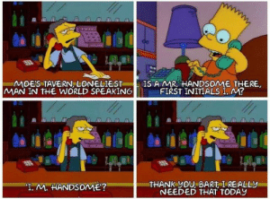 "Wholesome, I think not by Itz_Syth MORE MEMES: MOES TAVERN LONELIEST  MAN IN THE WORLD SPEAKING  IS A MR HANDSOME THERE,  FIRST INITIALS I, M?  THANK yOU, BART I REALLY  NEEDED THAT TODAY  ""T. M. HANDSOME? Wholesome, I think not by Itz_Syth MORE MEMES"