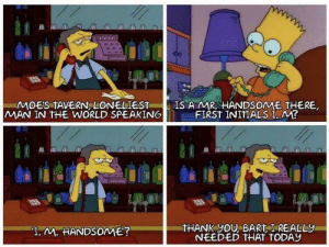 "Always loved Moe: MOES TAVERN, LONELIEST  MAN IN THE WORLD SPEAKING  IS AMR HANDSOME THERE  FIRST INITIALS I, M?  THANK yOU, BART I REALLY  NEEDED THAT TODAY  ""T. M. HANDSOME? Always loved Moe"