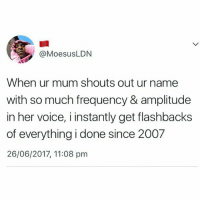 amplitude: @MoesusLDN  When ur mum shouts out ur name  with so much frequency & amplitude  in her voice, i instantly get flashbacks  of everything i done since 2007  26/06/2017, 11:08 pm