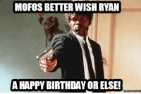 ryan: MOFOS BETTER WISH RYAN  A HAPPY BIRTHDAY OR ELSE!  memes Coma