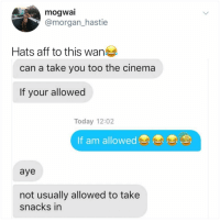 Post 1499: hats off if u r a wan: mogwai  @morgan_hastie  Hats aff to this wan  can a take you too the cinema  If your allowed  Today 12:02  If am allowed  aye  not usually allowed to take  snacks in Post 1499: hats off if u r a wan