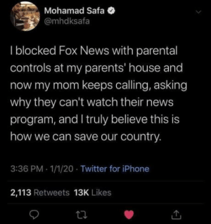 White peoples tips: Mohamad Safa  @mhdksafa  I blocked Fox News with parental  controls at my parents' house and  now my mom keeps calling, asking  why they can't watch their news  program, and I truly believe this is  how we can save our country.  3:36 PM - 1/1/20 · Twitter for iPhone  2,113 Retweets 13K Likes White peoples tips