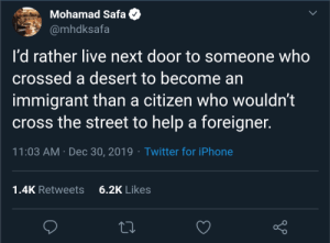 💛: Mohamad Safa  @mhdksafa  I'd rather live next door to someone who  crossed a desert to become an  immigrant than a citizen who wouldn't  cross the street to help a foreigner.  11:03 AM · Dec 30, 2019 · Twitter for iPhone  6.2K Likes  1.4K Retweets 💛