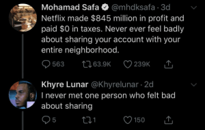 Like we needed any justification (via /r/BlackPeopleTwitter): Mohamad Safa O @mhdksafa · 3d  Netflix made $845 million in profit and  paid $0 in taxes. Never ever feel badly  about sharing your account with your  entire neighborhood.  2763.9K  563  239K  Khyre Lunar @Khyrelunar · 2d  O) I never met one person who felt bad  about sharing  150 Like we needed any justification (via /r/BlackPeopleTwitter)